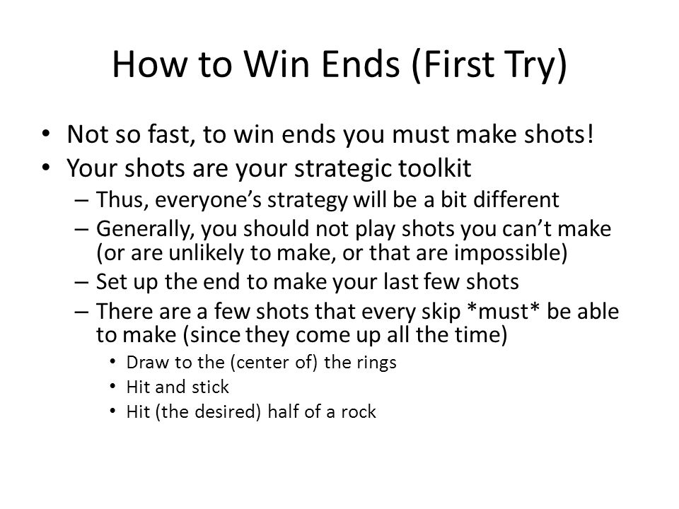 How to Win Ends (First Try) Not so fast, to win ends you must make shots.
