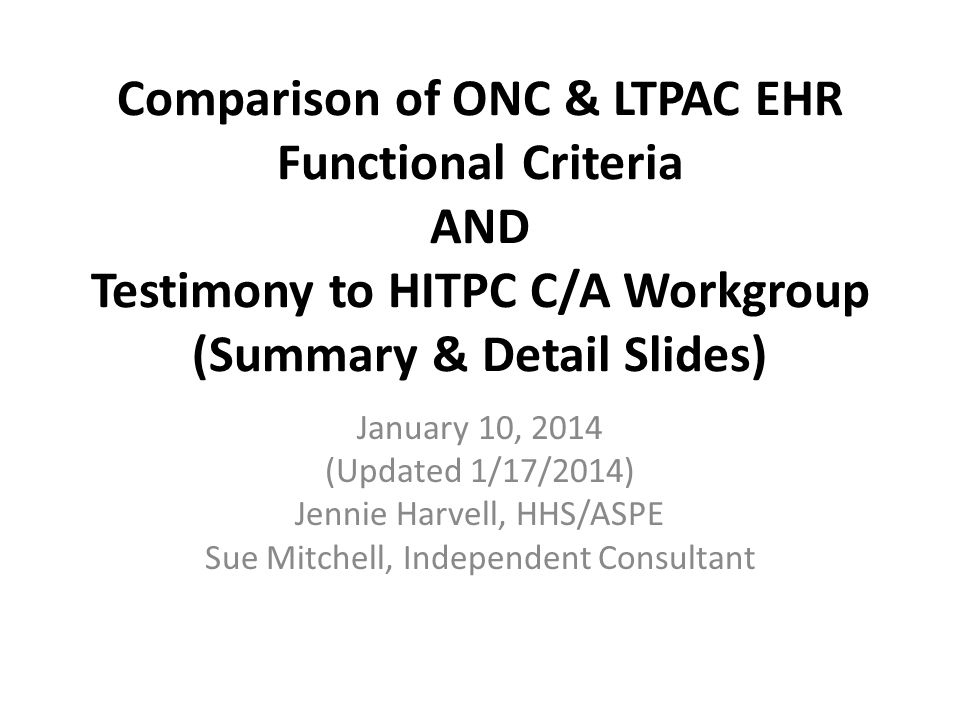 Public Health Comparison of ONC and HL7 and CCHIT Criteria and HITPC C/AWG Testimony ONC 2014 Edition Comparable Criteria in either HL7 LTC FP or CCHIT LTPAC Health IT Policy Committee Certification and Adoption Workgroup Testimony December 12, 2013 ….clear opportunity to optimize the way antibiotics are…used and other antimicrobialsnot just in the LTPAC setting…antibiotic stewardship literature … suggest that [CDS] at the time of prescribing is one of the most powerful ways to…influence … provider decision making.