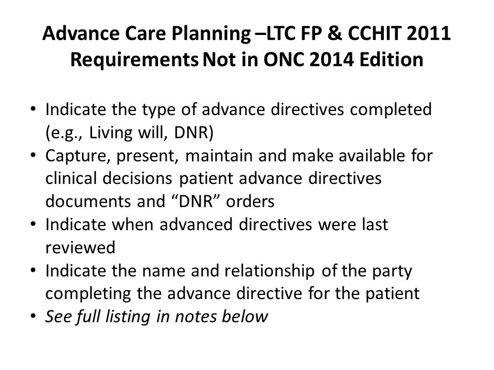 Advance Care Planning –LTC FP & CCHIT 2011 Requirements Not in ONC 2014 Edition Indicate the type of advance directives completed (e.g., Living will,