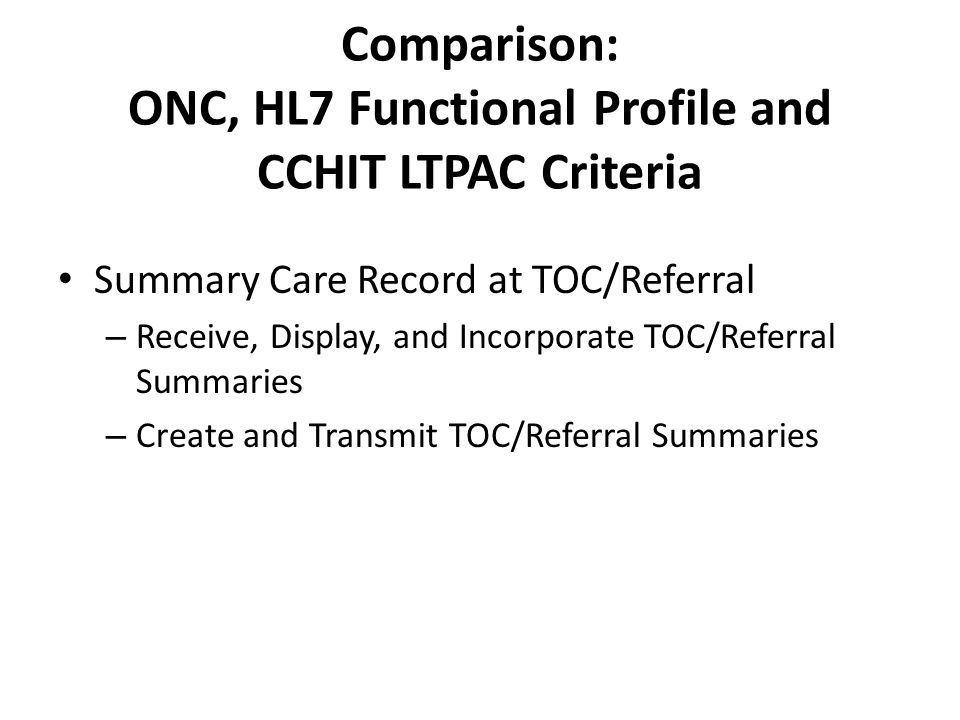 Summary Care Record at TOC/Referral Comparison of ONC and HL7 and CCHIT Criteria and HITPC C/AWG Testimony ONC 2014 Edition Comparable Criteria in either HL7 LTC FP or CCHIT LTPAC § 170.314(b)(1) Transitions of Care (TOC) – Receive, Display, and Incorporate TOC/Referral Summaries Good match on receive TOC/referral summaries.