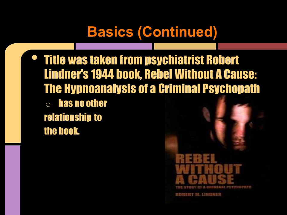 Title was taken from psychiatrist Robert Lindner s 1944 book, Rebel Without A Cause: The Hypnoanalysis of a Criminal Psychopath o has no other relationship to the book.