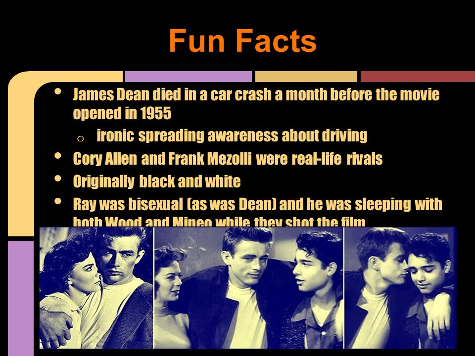 James Dean died in a car crash a month before the movie opened in 1955 o ironic spreading awareness about driving Cory Allen and Frank Mezolli were real-life rivals Originally black and white Ray was bisexual (as was Dean) and he was sleeping with both Wood and Mineo while they shot the film Fun Facts