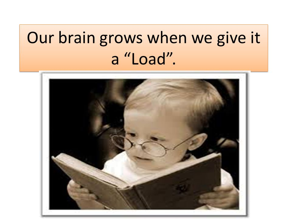 Our brain grows when we give it a Load.