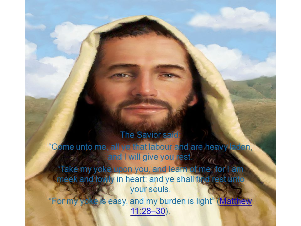 The Savior said: Come unto me, all ye that labour and are heavy laden, and I will give you rest.