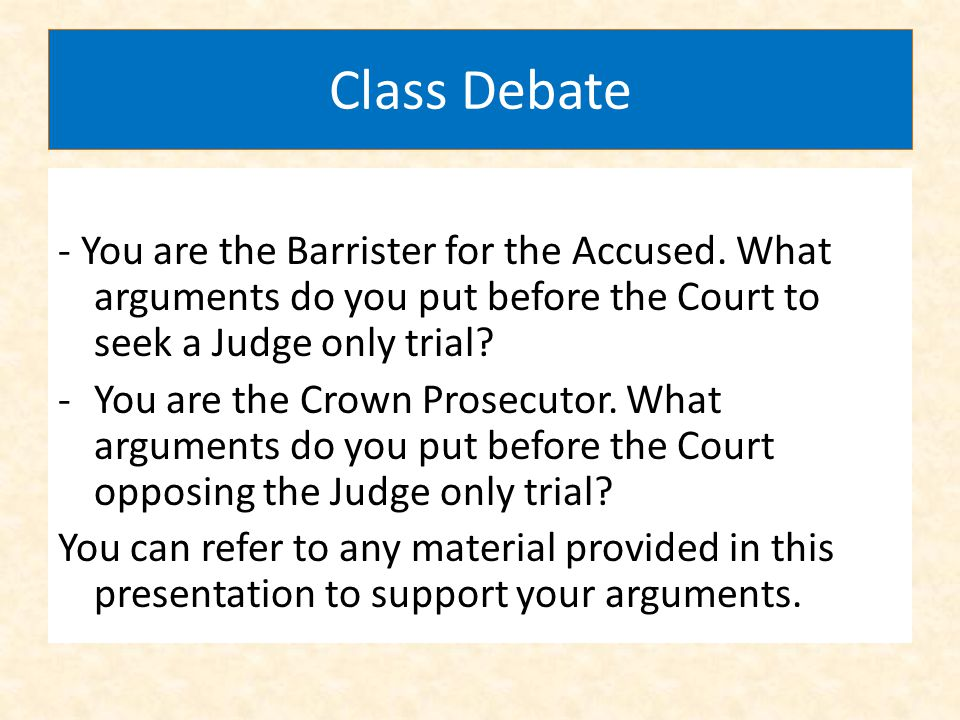Class Debate - You are the Barrister for the Accused. What arguments do you put before the Court to seek a Judge only trial? -You are the Crown Prosec