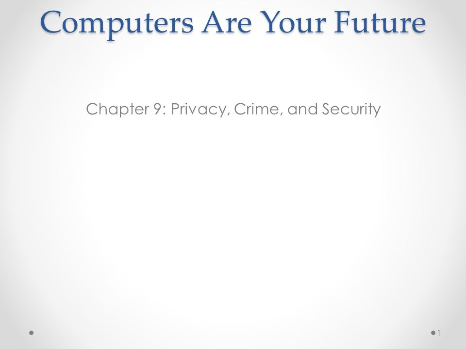 Computers Are Your Future Chapter 9: Privacy, Crime, and Security 1