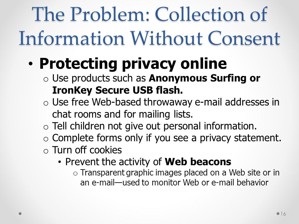 The Problem: Collection of Information Without Consent Protecting privacy online o Use products such as Anonymous Surfing or IronKey Secure USB flash.