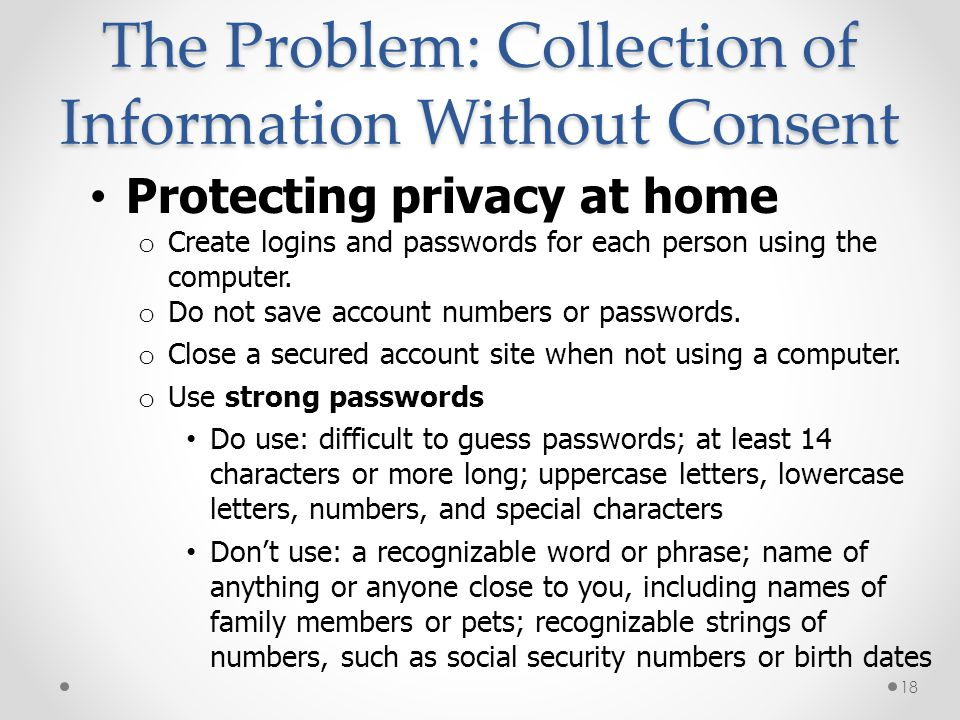 The Problem: Collection of Information Without Consent Protecting privacy at home o Create logins and passwords for each person using the computer. o
