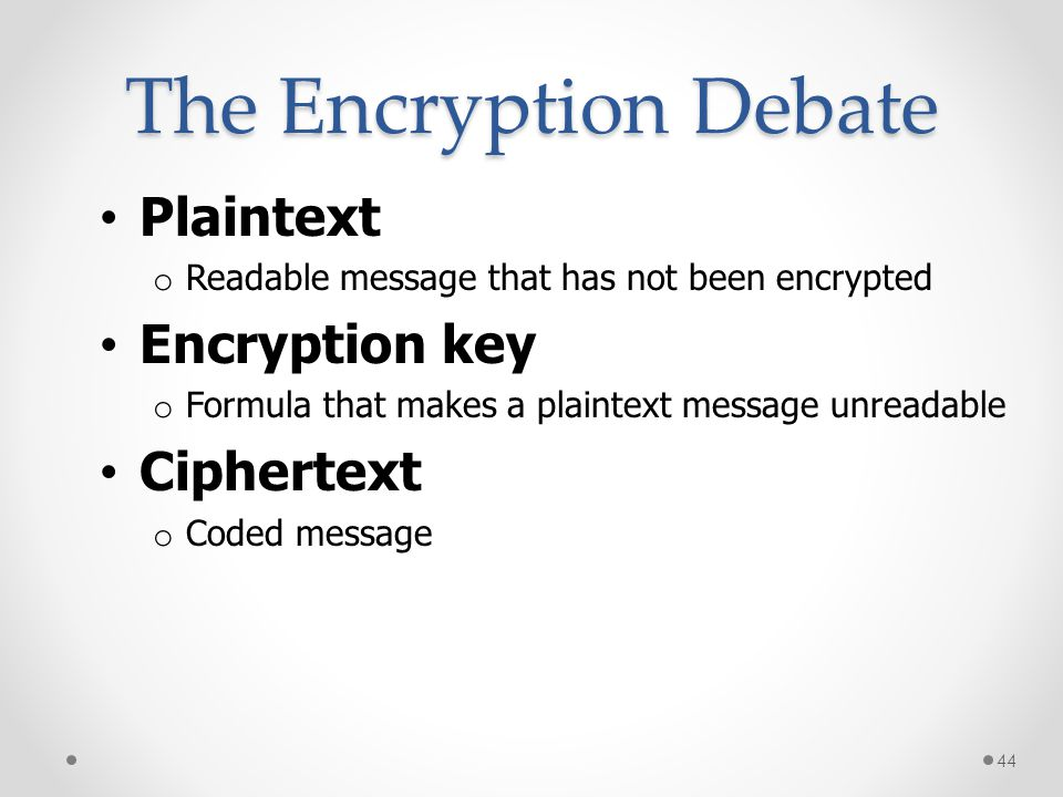The Encryption Debate Plaintext o Readable message that has not been encrypted Encryption key o Formula that makes a plaintext message unreadable Ciph
