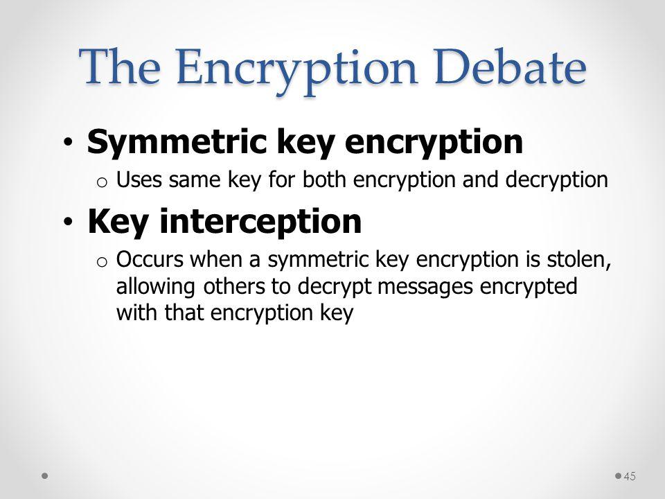 The Encryption Debate Symmetric key encryption o Uses same key for both encryption and decryption Key interception o Occurs when a symmetric key encry