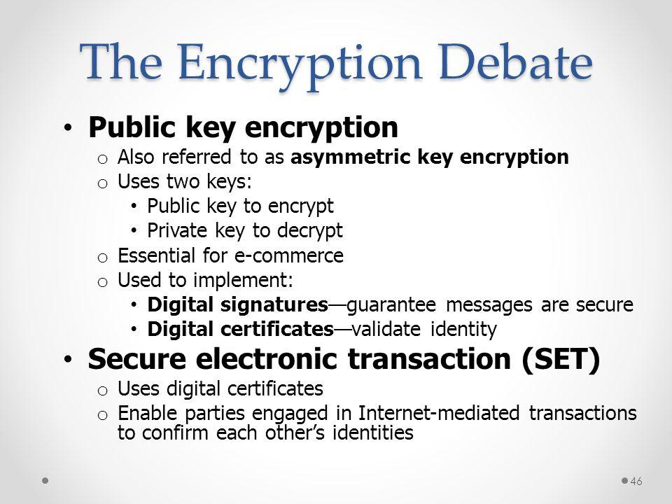 Public key encryption o Also referred to as asymmetric key encryption o Uses two keys: Public key to encrypt Private key to decrypt o Essential for e-
