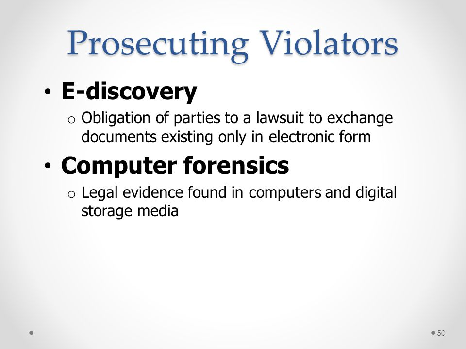 Prosecuting Violators E-discovery o Obligation of parties to a lawsuit to exchange documents existing only in electronic form Computer forensics o Leg