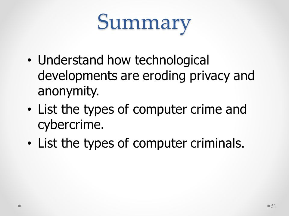 Summary Understand how technological developments are eroding privacy and anonymity. List the types of computer crime and cybercrime. List the types o