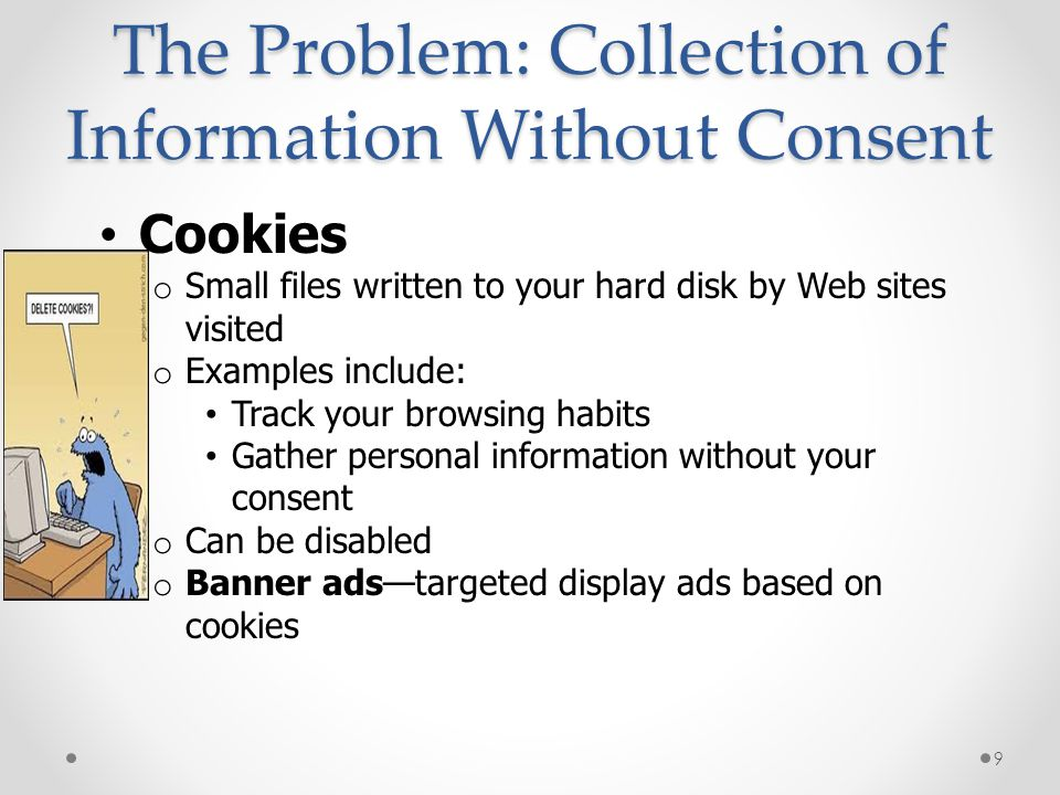 The Problem: Collection of Information Without Consent Cookies o Small files written to your hard disk by Web sites visited o Examples include: Track