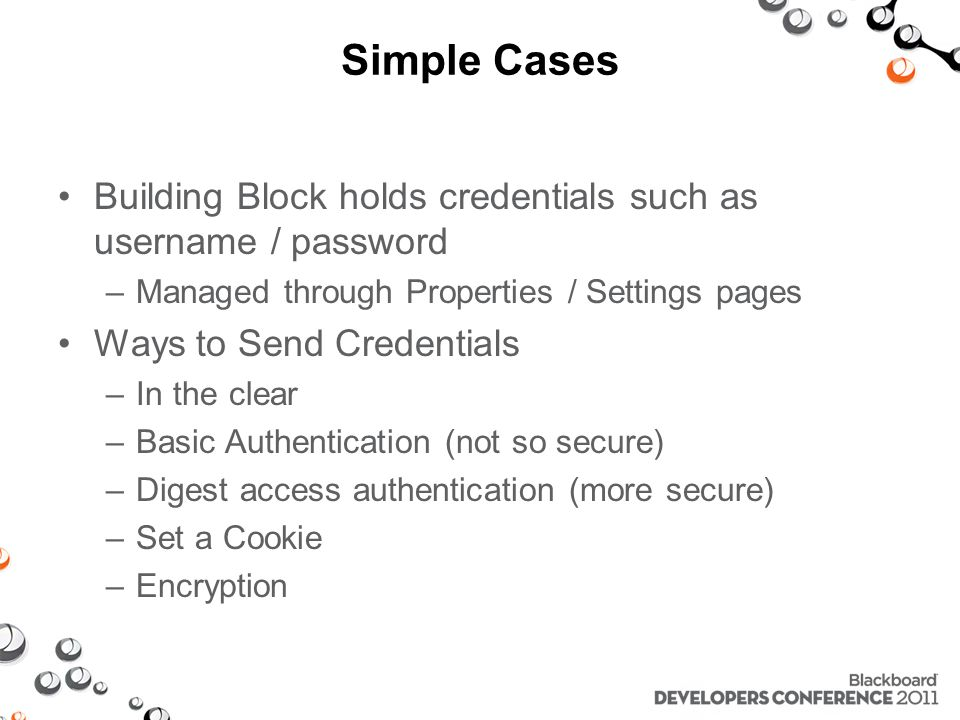 Simple Cases Building Block holds credentials such as username / password –Managed through Properties / Settings pages Ways to Send Credentials –In the clear –Basic Authentication (not so secure) –Digest access authentication (more secure) –Set a Cookie –Encryption
