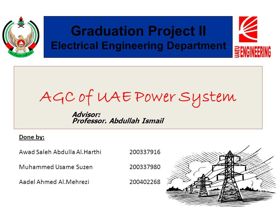 AGC of UAE Power System Done by: Awad Saleh Abdulla Al.Harthi200337916 Muhammed Usame Suzen 200337980 Aadel Ahmed Al.Mehrezi 200402268 Graduation Proj