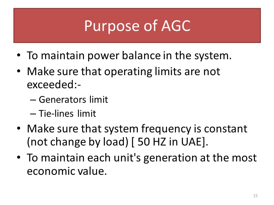 15 Purpose of AGC To maintain power balance in the system. Make sure that operating limits are not exceeded:- – Generators limit – Tie-lines limit Mak