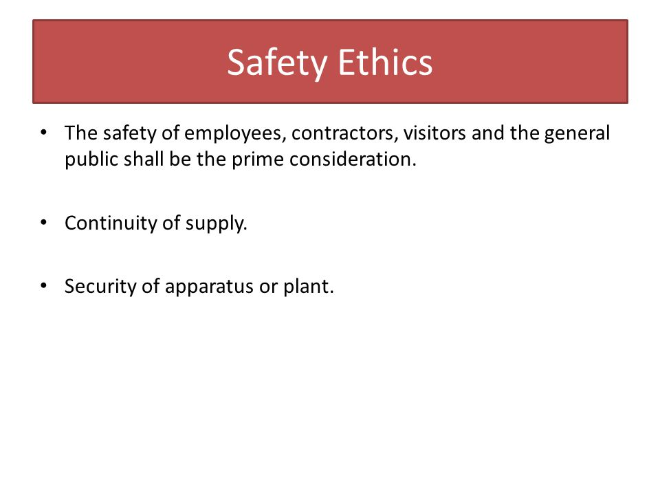Safety Ethics The safety of employees, contractors, visitors and the general public shall be the prime consideration. Continuity of supply. Security o