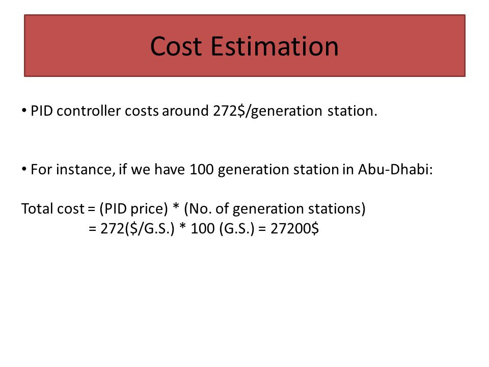 Cost Estimation PID controller costs around 272$/generation station. For instance, if we have 100 generation station in Abu-Dhabi: Total cost = (PID p