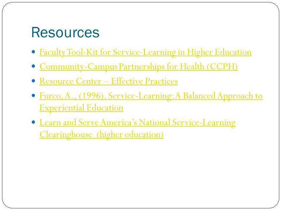 Resources Faculty Tool-Kit for Service-Learning in Higher Education Community-Campus Partnerships for Health (CCPH) Resource Center – Effective Practices Furco, A., (1996).