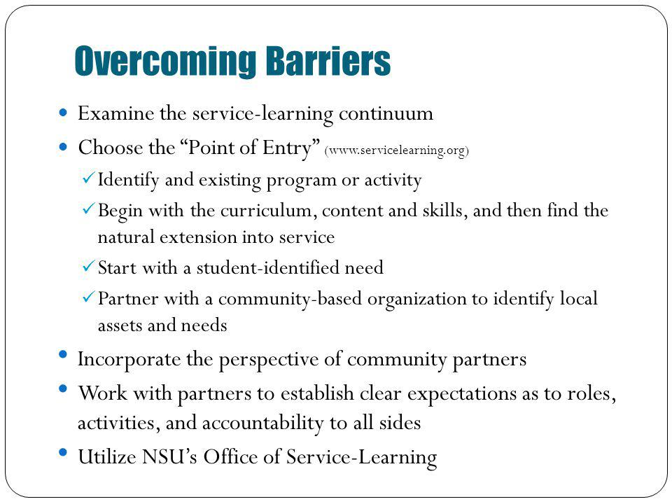 Overcoming Barriers Examine the service-learning continuum Choose the Point of Entry (www.servicelearning.org) Identify and existing program or activity Begin with the curriculum, content and skills, and then find the natural extension into service Start with a student-identified need Partner with a community-based organization to identify local assets and needs Incorporate the perspective of community partners Work with partners to establish clear expectations as to roles, activities, and accountability to all sides Utilize NSUs Office of Service-Learning