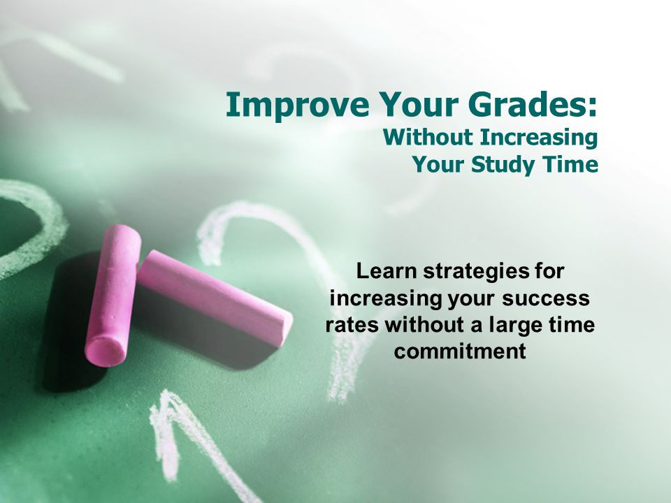 Improve Your Grades: Without Increasing Your Study Time Learn strategies for increasing your success rates without a large time commitment