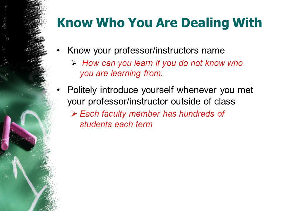 Know Who You Are Dealing With Know your professor/instructors name How can you learn if you do not know who you are learning from. Politely introduce