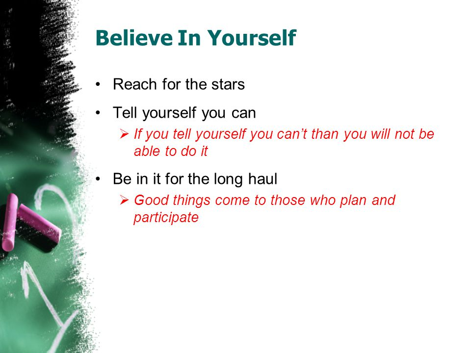 Believe In Yourself Reach for the stars Tell yourself you can If you tell yourself you cant than you will not be able to do it Be in it for the long haul Good things come to those who plan and participate