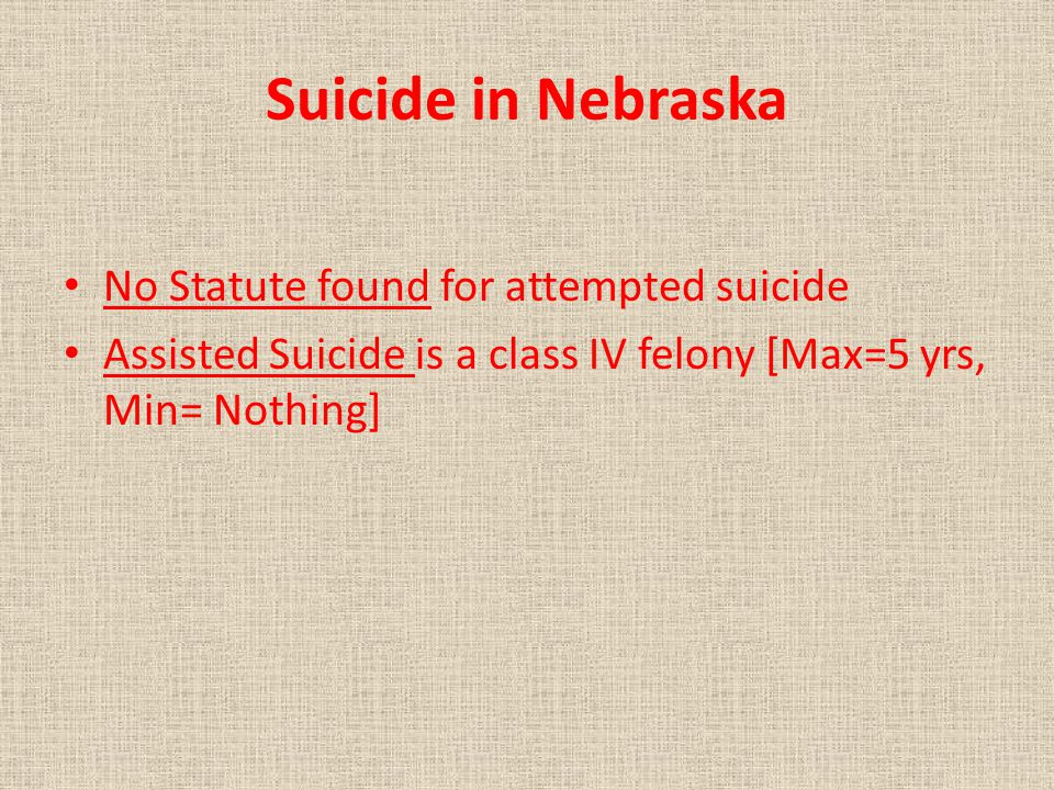 Suicide in Nebraska No Statute found for attempted suicide Assisted Suicide is a class IV felony [Max=5 yrs, Min= Nothing]