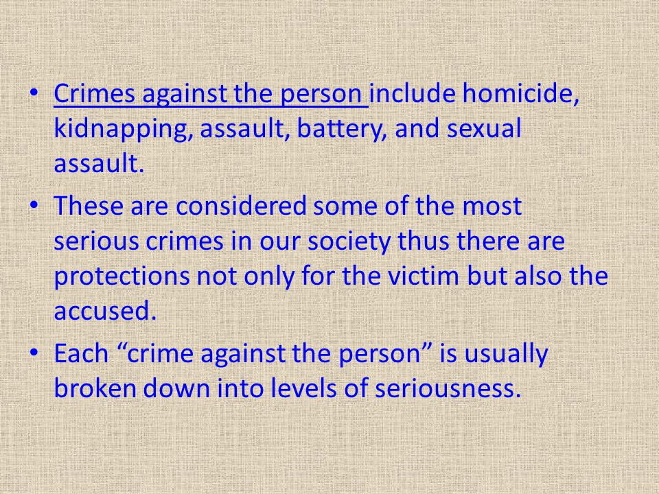 Crimes against the person include homicide, kidnapping, assault, battery, and sexual assault.