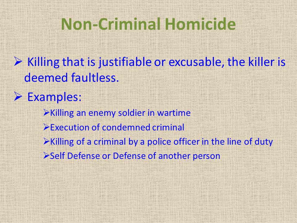 Non-Criminal Homicide Killing that is justifiable or excusable, the killer is deemed faultless.