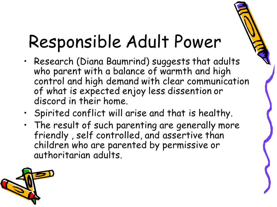 Responsible Adult Power Research (Diana Baumrind) suggests that adults who parent with a balance of warmth and high control and high demand with clear