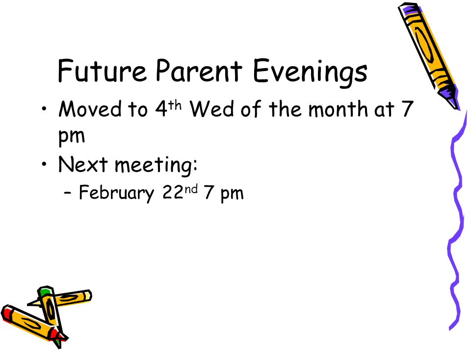 Future Parent Evenings Moved to 4 th Wed of the month at 7 pm Next meeting: –February 22 nd 7 pm