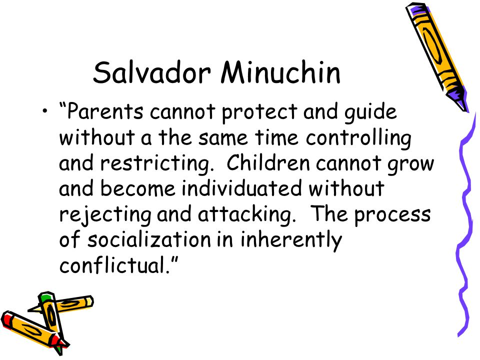 Salvador Minuchin Parents cannot protect and guide without a the same time controlling and restricting. Children cannot grow and become individuated w
