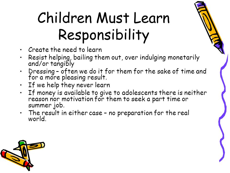 Children Must Learn Responsibility Create the need to learn Resist helping, bailing them out, over indulging monetarily and/or tangibly Dressing – oft