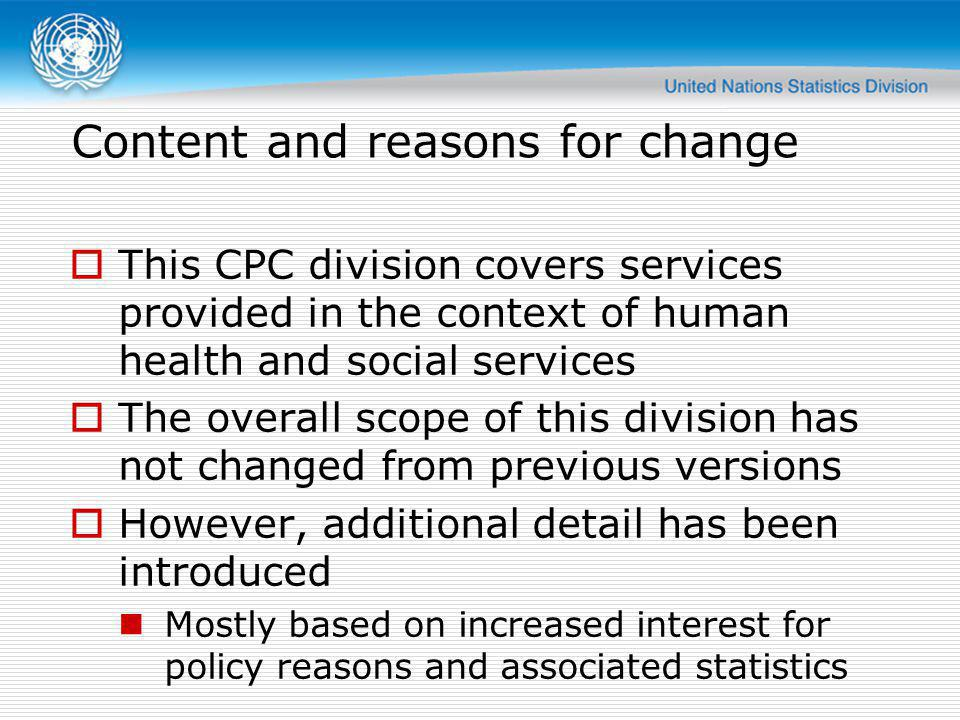 Content and reasons for change This CPC division covers services provided in the context of human health and social services The overall scope of this division has not changed from previous versions However, additional detail has been introduced Mostly based on increased interest for policy reasons and associated statistics