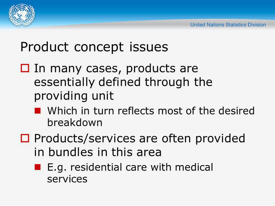 Product concept issues Even for the pure health services, bundles are common Applies in particular to hospital (inpatient) services Demand for more detail exists, but is in many cases not obtainable Billing practices do not reflect detailed provision of services In many cases, the most important aspect is the combination of services Previously attempted: detailed breakdown of packages