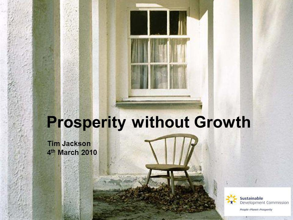 Prosperity without Growth Tim Jackson 4 th March 2010
