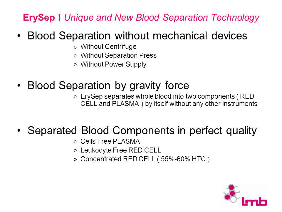 ErySep ! Unique and New Blood Separation Technology Blood Separation without mechanical devices »Without Centrifuge »Without Separation Press »Without