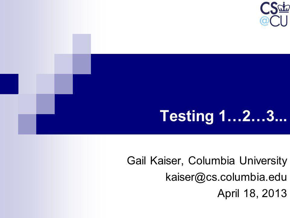 Testing 1…2…3... Gail Kaiser, Columbia University kaiser@cs.columbia.edu April 18, 2013