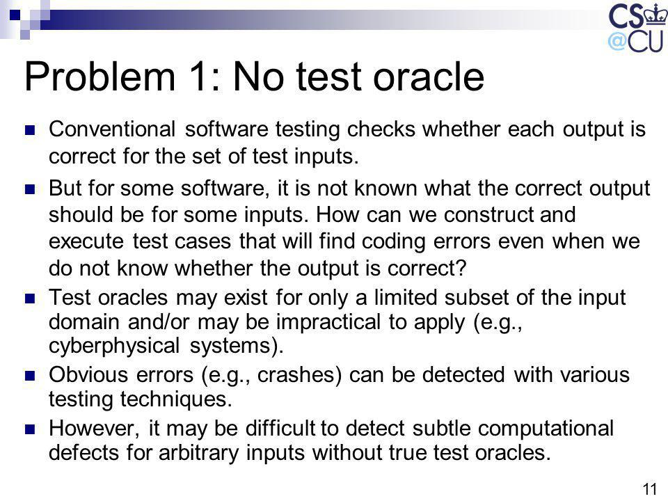 11 Problem 1: No test oracle Conventional software testing checks whether each output is correct for the set of test inputs. But for some software, it
