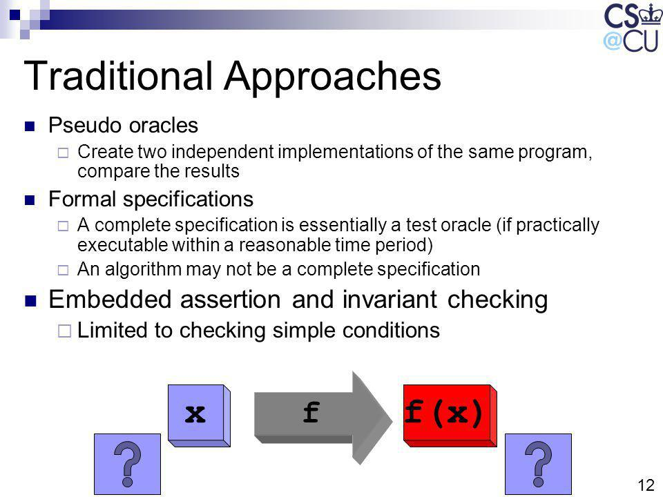 12 Traditional Approaches Pseudo oracles Create two independent implementations of the same program, compare the results Formal specifications A complete specification is essentially a test oracle (if practically executable within a reasonable time period) An algorithm may not be a complete specification Embedded assertion and invariant checking Limited to checking simple conditions x f f(x)