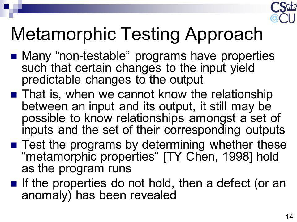 14 Metamorphic Testing Approach Many non-testable programs have properties such that certain changes to the input yield predictable changes to the output That is, when we cannot know the relationship between an input and its output, it still may be possible to know relationships amongst a set of inputs and the set of their corresponding outputs Test the programs by determining whether these metamorphic properties [TY Chen, 1998] hold as the program runs If the properties do not hold, then a defect (or an anomaly) has been revealed