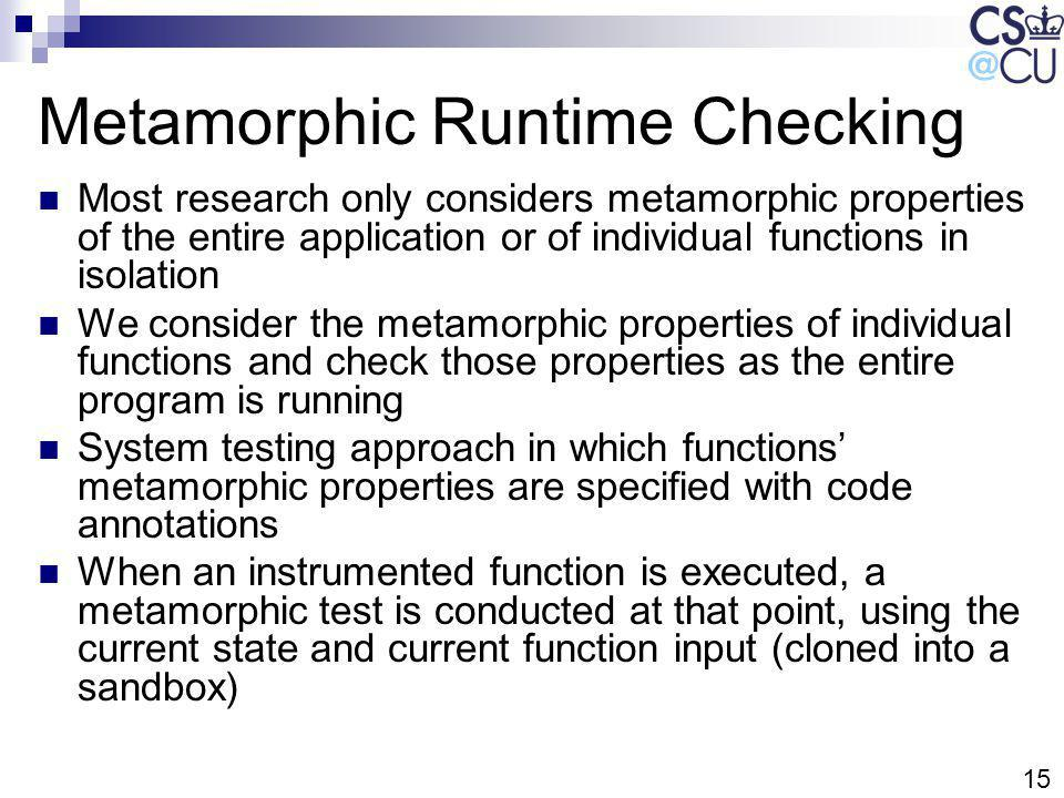 15 Metamorphic Runtime Checking Most research only considers metamorphic properties of the entire application or of individual functions in isolation We consider the metamorphic properties of individual functions and check those properties as the entire program is running System testing approach in which functions metamorphic properties are specified with code annotations When an instrumented function is executed, a metamorphic test is conducted at that point, using the current state and current function input (cloned into a sandbox)
