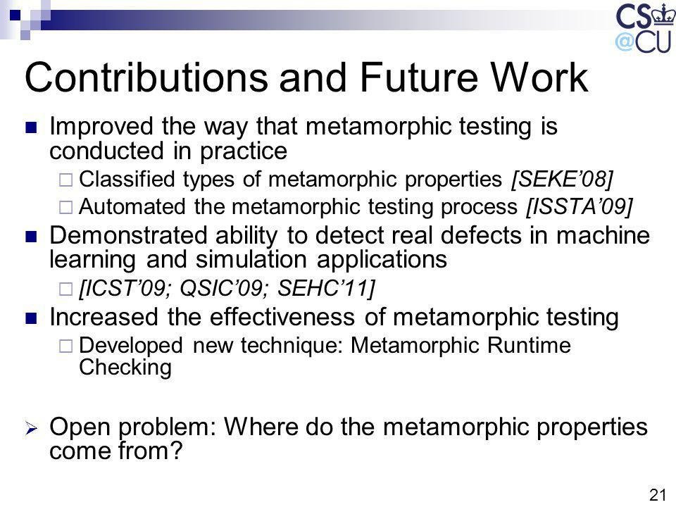 21 Contributions and Future Work Improved the way that metamorphic testing is conducted in practice Classified types of metamorphic properties [SEKE08] Automated the metamorphic testing process [ISSTA09] Demonstrated ability to detect real defects in machine learning and simulation applications [ICST09; QSIC09; SEHC11] Increased the effectiveness of metamorphic testing Developed new technique: Metamorphic Runtime Checking Open problem: Where do the metamorphic properties come from?