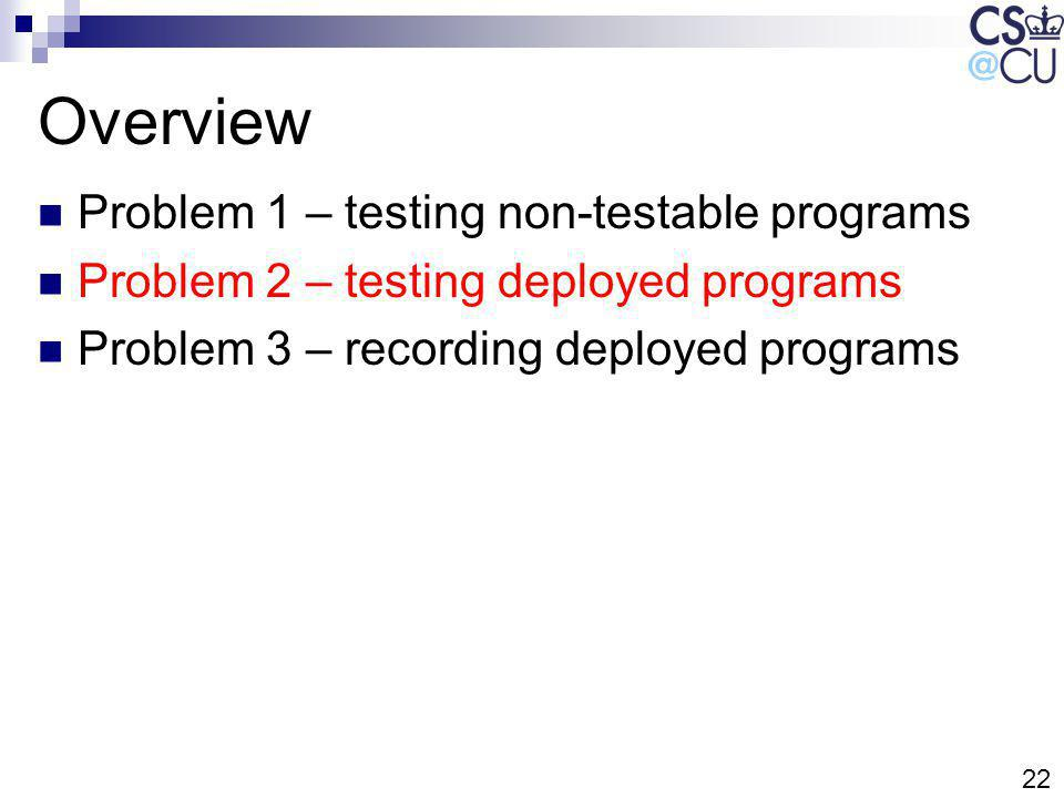 22 Overview Problem 1 – testing non-testable programs Problem 2 – testing deployed programs Problem 3 – recording deployed programs