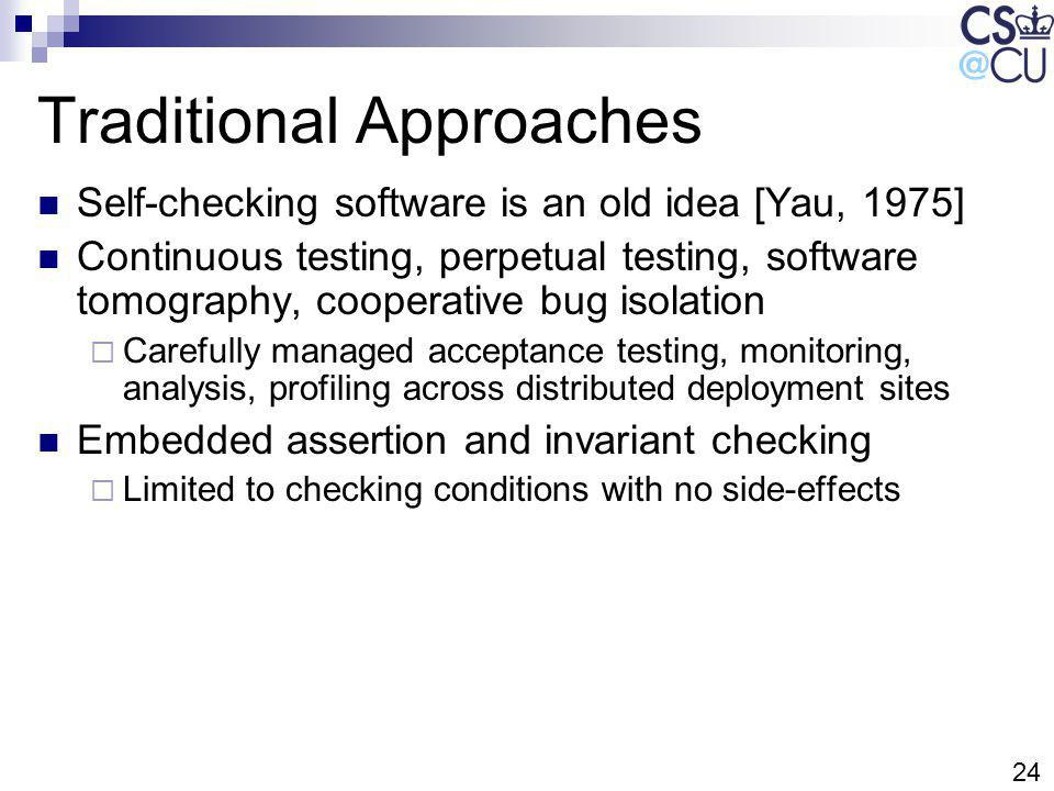 24 Traditional Approaches Self-checking software is an old idea [Yau, 1975] Continuous testing, perpetual testing, software tomography, cooperative bu