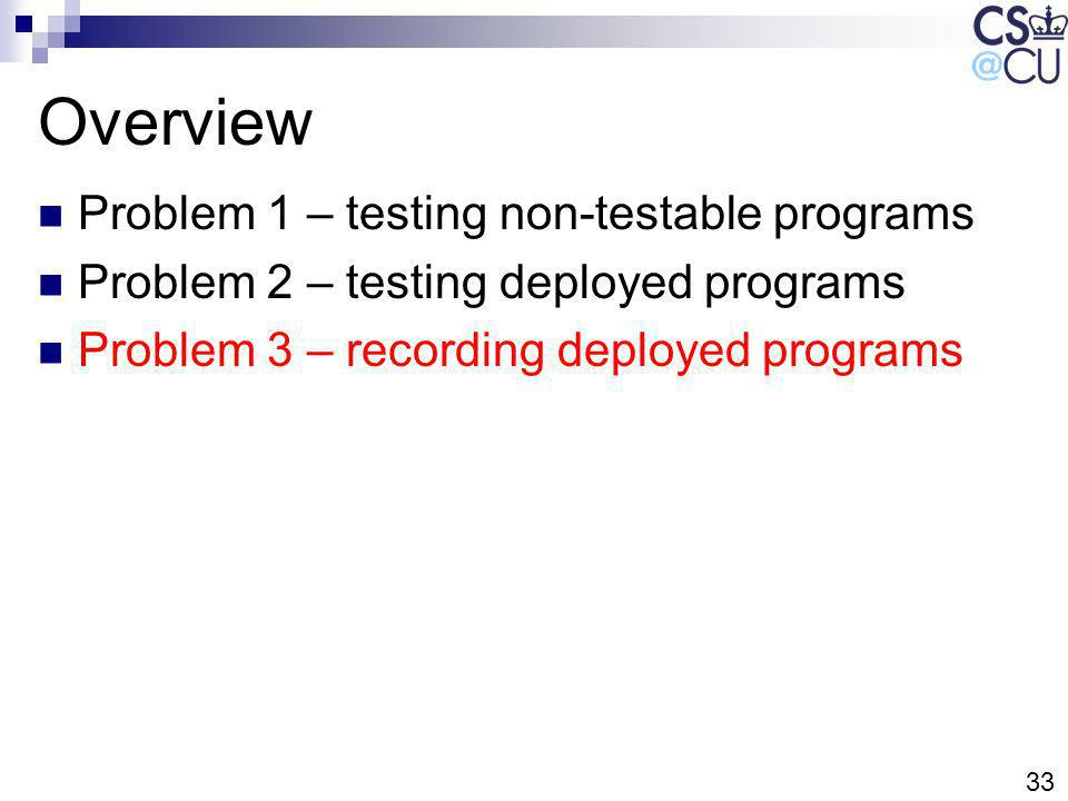 33 Overview Problem 1 – testing non-testable programs Problem 2 – testing deployed programs Problem 3 – recording deployed programs