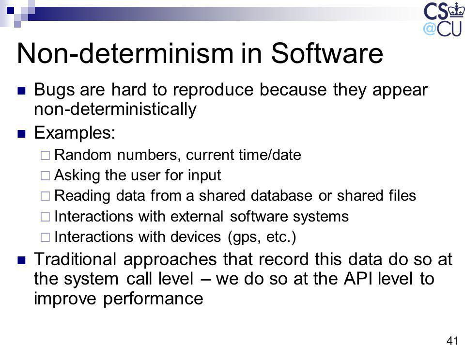 41 Non-determinism in Software Bugs are hard to reproduce because they appear non-deterministically Examples: Random numbers, current time/date Asking the user for input Reading data from a shared database or shared files Interactions with external software systems Interactions with devices (gps, etc.) Traditional approaches that record this data do so at the system call level – we do so at the API level to improve performance