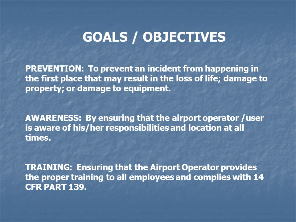 GOALS / OBJECTIVES PREVENTION: To prevent an incident from happening in the first place that may result in the loss of life; damage to property; or damage to equipment.
